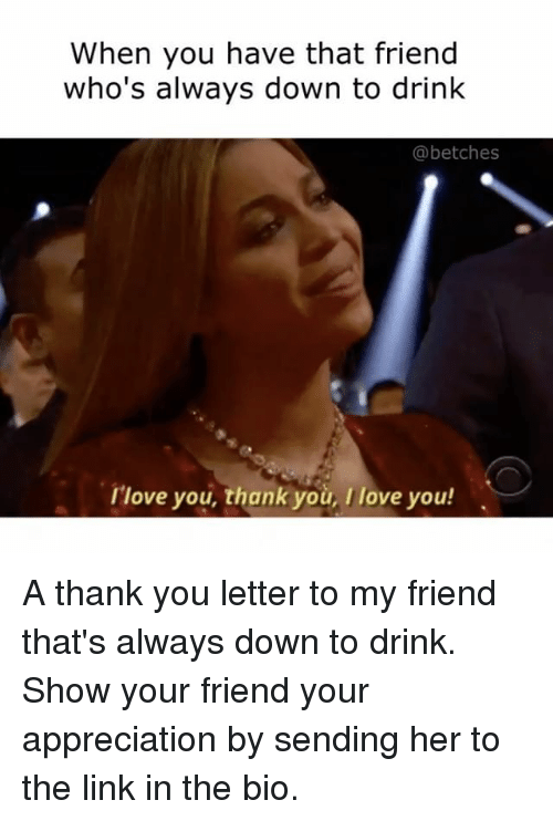Drinking, I Love You, and Appreciate: When you have that friend  who's always down to drink  (abetches  I love you, thank you, I love you! A thank you letter to my friend that's always down to drink. Show your friend your appreciation by sending her to the link in the bio.