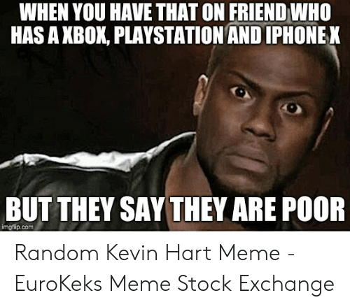 Kevin Hart, Meme, and PlayStation: WHEN YOU HAVE THAT ON FRIEND WHO  HAS A XBOK, PLAYSTATION AND IPHONEK  BUT THEY SAY THEY ARE POOR  imgflip.comm Random Kevin Hart Meme - EuroKeks Meme Stock Exchange