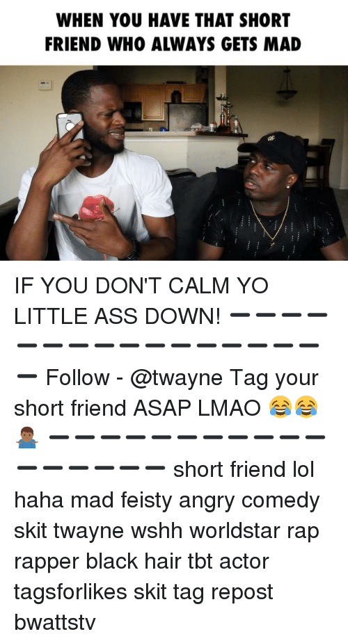 Ass, Lmao, and Lol: WHEN YOU HAVE THAT SHORT  FRIEND WHO ALWAYS GETS MAD IF YOU DON'T CALM YO LITTLE ASS DOWN! ➖➖➖➖➖➖➖➖➖➖➖➖➖➖➖➖➖ Follow - @twayne Tag your short friend ASAP LMAO 😂😂🤷🏾‍♂️ ➖➖➖➖➖➖➖➖➖➖➖➖➖➖➖➖➖ short friend lol haha mad feisty angry comedy skit twayne wshh worldstar rap rapper black hair tbt actor tagsforlikes skit tag repost bwattstv