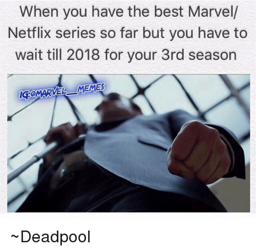 Meme Deadpool: When you have the best Marvell  Netflix series so far but you have to  wait till 2018 for your 3rd season  NGOMARVEL MEMES ~Deadpool
