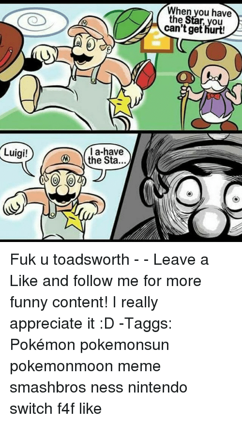 Fuks: When you have  the Star, you  can't get hurt!  la-have  the Sta...  Luigi! Fuk u toadsworth - - Leave a Like and follow me for more funny content! I really appreciate it :D -Taggs: Pokémon pokemonsun pokemonmoon meme smashbros ness nintendo switch f4f like