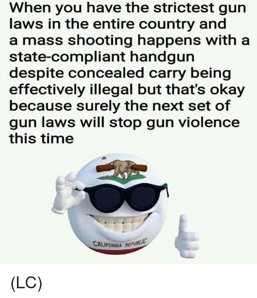 gun laws: When you have the strictest gun  laws in the entire country and  a mass shooting happens with a  state-compliant handgurn  despite concealed carry being  effectively illegal but that's okay  because surely the next set of  gun laws will stop gun violence  this time  CALIFORNIA REPUBLIC (LC)
