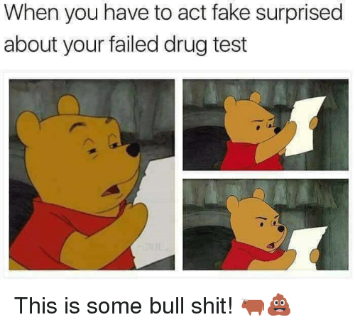 Fake, Shit, and Test: When you have to act fake surprised  about your failed drug test <p>This is some bull shit! 🐂💩</p>