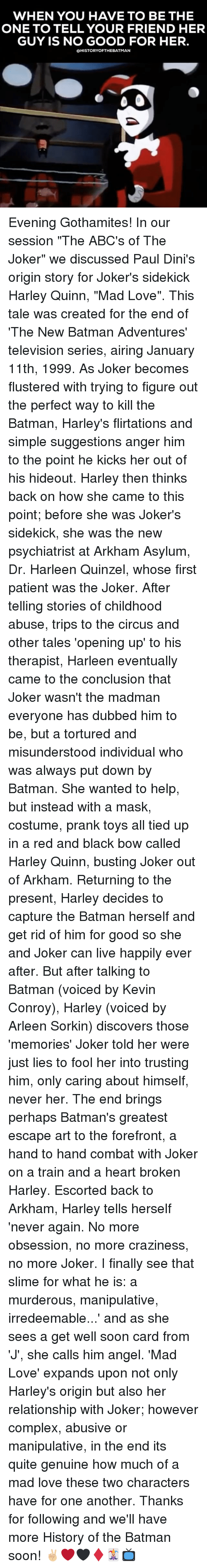 """Batman, Complex, and Joker: WHEN YOU HAVE TO BE THE  ONE TO TELL YOUR FRIEND HER  GUY IS NO GOOD FOR HER.  OHISTORYOFTHEBATMAN Evening Gothamites! In our session """"The ABC's of The Joker"""" we discussed Paul Dini's origin story for Joker's sidekick Harley Quinn, """"Mad Love"""". This tale was created for the end of 'The New Batman Adventures' television series, airing January 11th, 1999. As Joker becomes flustered with trying to figure out the perfect way to kill the Batman, Harley's flirtations and simple suggestions anger him to the point he kicks her out of his hideout. Harley then thinks back on how she came to this point; before she was Joker's sidekick, she was the new psychiatrist at Arkham Asylum, Dr. Harleen Quinzel, whose first patient was the Joker. After telling stories of childhood abuse, trips to the circus and other tales 'opening up' to his therapist, Harleen eventually came to the conclusion that Joker wasn't the madman everyone has dubbed him to be, but a tortured and misunderstood individual who was always put down by Batman. She wanted to help, but instead with a mask, costume, prank toys all tied up in a red and black bow called Harley Quinn, busting Joker out of Arkham. Returning to the present, Harley decides to capture the Batman herself and get rid of him for good so she and Joker can live happily ever after. But after talking to Batman (voiced by Kevin Conroy), Harley (voiced by Arleen Sorkin) discovers those 'memories' Joker told her were just lies to fool her into trusting him, only caring about himself, never her. The end brings perhaps Batman's greatest escape art to the forefront, a hand to hand combat with Joker on a train and a heart broken Harley. Escorted back to Arkham, Harley tells herself 'never again. No more obsession, no more craziness, no more Joker. I finally see that slime for what he is: a murderous, manipulative, irredeemable...' and as she sees a get well soon card from 'J', she calls him angel. 'Mad Love' expands upon not only"""