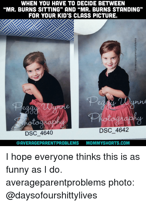 """Mr. Burns: WHEN YOU HAVE TO DECIDE BETWEEN  """"MR. BURNS SITTING"""" AND """"MR. BURNS STANDING""""  FOR YOUR KID'S CLASS PICTURE.  DSC 4642  DSC 4640  COAVERAGEPARENTPROBLEMS  MOMMY SHORTS COM I hope everyone thinks this is as funny as I do. averageparentproblems photo: @daysofourshittylives"""