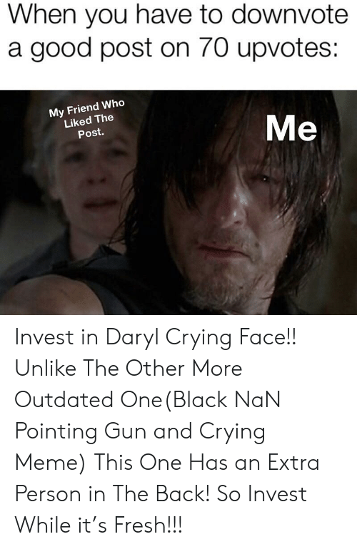 Crying Meme: When you have to downvote  a good post on 70 upvotes:  My Friend Who  Liked The  Post.  Me Invest in Daryl Crying Face!! Unlike The Other More Outdated One(Black NaN Pointing Gun and Crying Meme) This One Has an Extra Person in The Back! So Invest While it's Fresh!!!