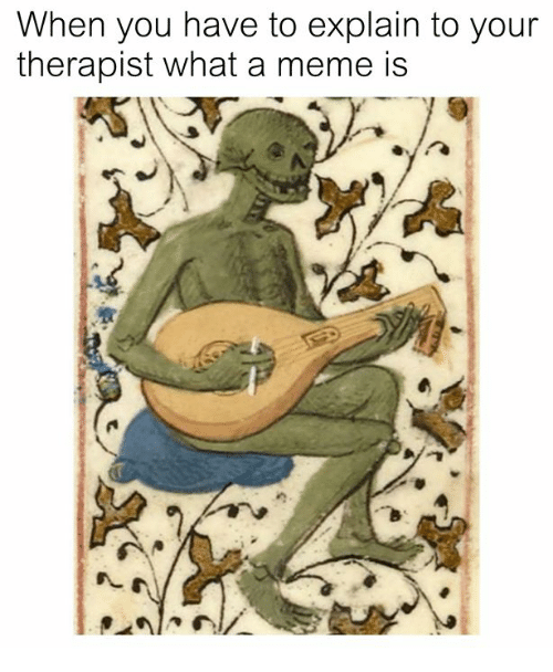 Meme, Classical Art, and You: When you have to explain to your  therapist what a meme is
