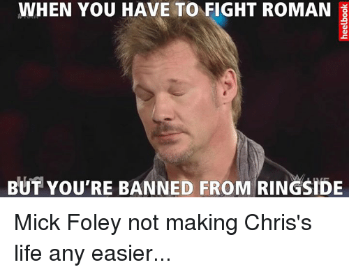mick foley: WHEN YOU HAVE TO FIGHT ROMAN  BUT YOU'RE BANNED FROM RINGSIDE Mick Foley not making Chris's life any easier...