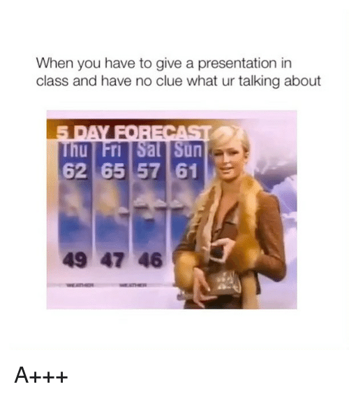 Girl Memes, Sun, and Class: When you have to give a presentation in  class and have no clue what ur talking about  Thu Fri Sal Sun  62 65 57 61  49 47 46 A+++