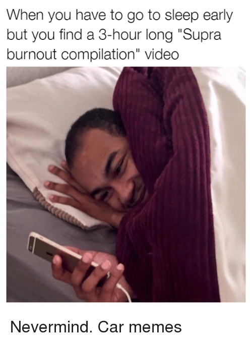 """supra: When you have to go to sleep early  but you find a 3-hour long """"Supra  burnout compilation"""" video Nevermind. Car memes"""