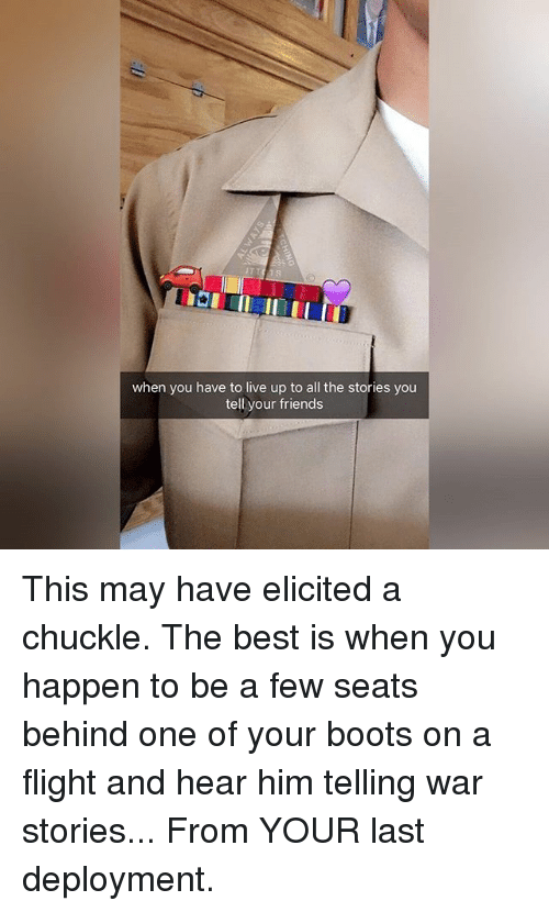 Friends, Memes, and Best: when you have to live up to all the stories you  tell your friends This may have elicited a chuckle. The best is when you happen to be a few seats behind one of your boots on a flight and hear him telling war stories... From YOUR last deployment.