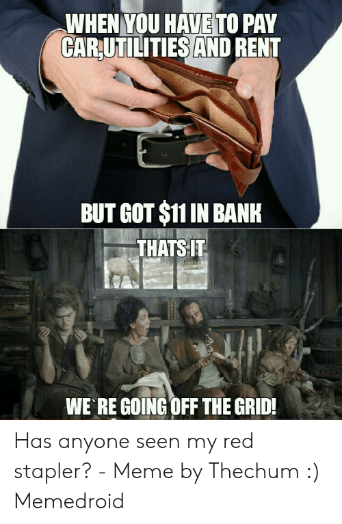Stapler Meme: WHEN YOU HAVE TO PAY  CARUTILITIES AND RENT  BUT GOT $11 IN BANK  THATS IT  WE RE GOING OFF THE GRID Has anyone seen my red stapler? - Meme by Thechum :) Memedroid