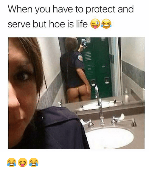 Hoe, Life, and You: When you have to protect and  serve but hoe is life 😂😝😂