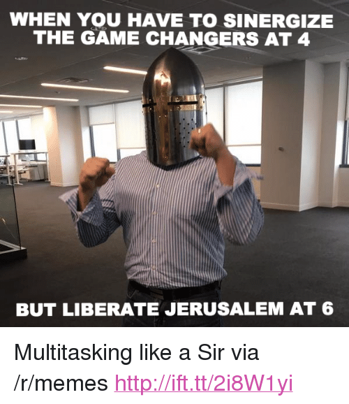 """Like A Sir: WHEN YOU HAVE TO SINERGIZE  THE GAME CHANGERS AT 4  BUT LIBERATE JERUSALEM AT 6 <p>Multitasking like a Sir via /r/memes <a href=""""http://ift.tt/2i8W1yi"""">http://ift.tt/2i8W1yi</a></p>"""
