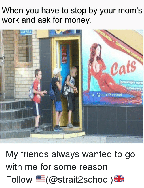 Cats, Friends, and Memes: When you have to stop by your mom's  work and ask for money.  Cats  IG: 2School My friends always wanted to go with me for some reason. Follow 🇺🇸(@strait2school)🇬🇧