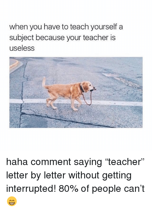 "Memes, Teaching, and 🤖: when you have to teach yourself a  subject because your teacher is  useless haha comment saying ""teacher"" letter by letter without getting interrupted! 80% of people can't 😁"