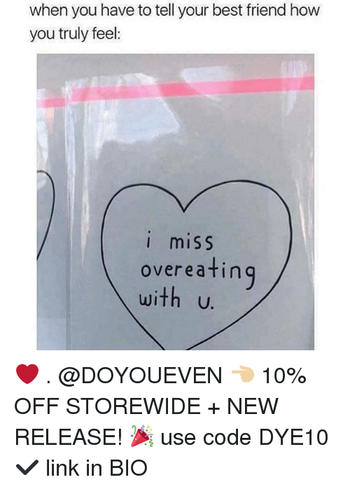 Best Friend, Gym, and Best: when you have to tell your best friend how  you truly feel  I miSS  overeatin  with u.  ing ❤️ . @DOYOUEVEN 👈🏼 10% OFF STOREWIDE + NEW RELEASE! 🎉 use code DYE10 ✔️ link in BIO