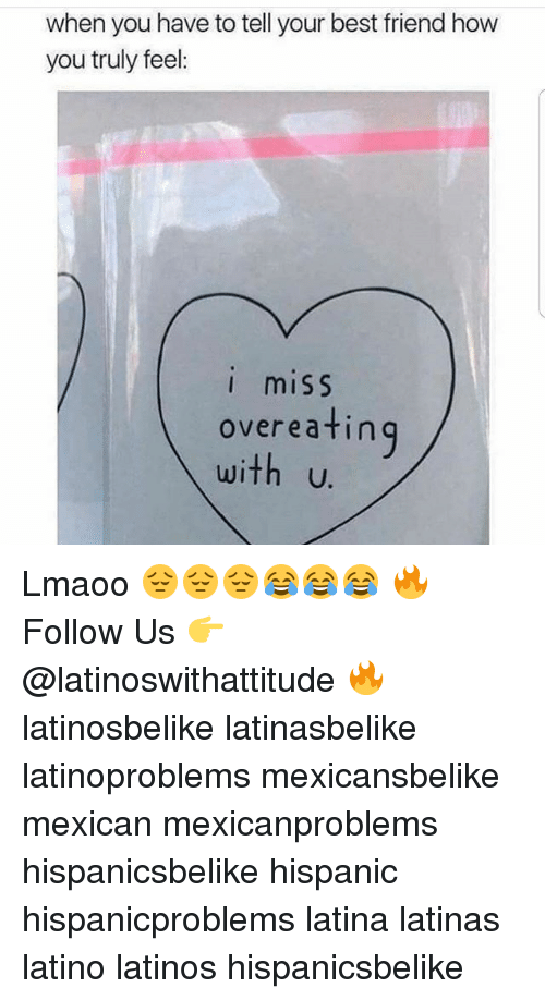 Best Friend, Latinos, and Memes: when you have to tell your best friend how  you truly feel:  I miSS  overeatin  U. Lmaoo 😔😔😔😂😂😂 🔥 Follow Us 👉 @latinoswithattitude 🔥 latinosbelike latinasbelike latinoproblems mexicansbelike mexican mexicanproblems hispanicsbelike hispanic hispanicproblems latina latinas latino latinos hispanicsbelike