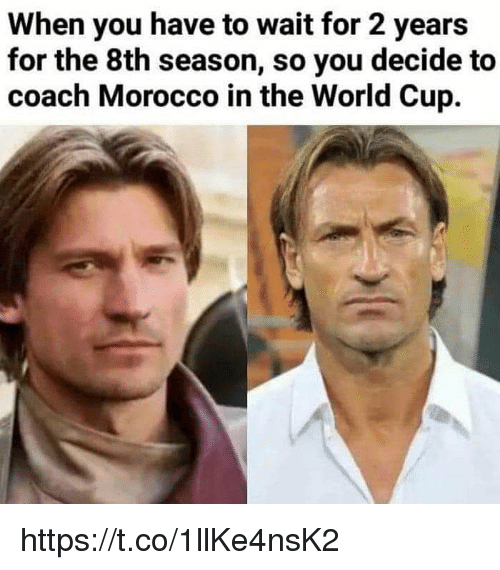 Memes, World Cup, and World: When you have to wait for 2 years  for the 8th season, so you decide to  coach Morocco in the World Cup. https://t.co/1llKe4nsK2