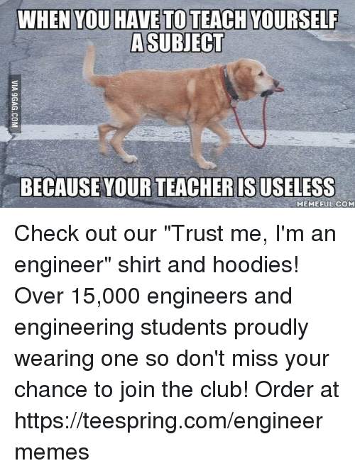 "Club, Meme, and Memes: WHEN YOU HAVE TOTEACHYOURSELF  A SUBJECT  BECAUSE YOUR TEACHERISUSELESS  MEME FUL COM Check out our ""Trust me, I'm an engineer"" shirt and hoodies! Over 15,000 engineers and engineering students proudly wearing one so don't miss your chance to join the club! Order at https://teespring.com/engineermemes"