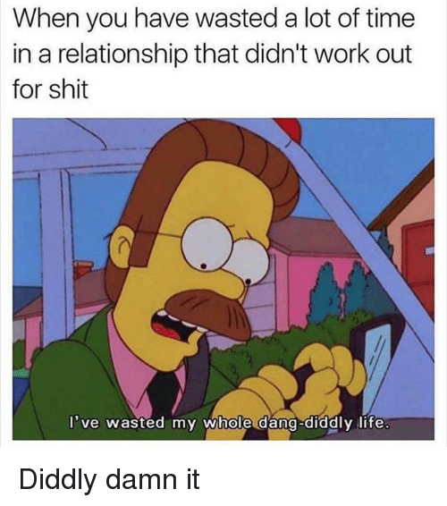 Dangly: When you have wasted a lot of time  in a relationship that didn't work out  for shit  've wasted my whole dang-diddly life  ve wasted my whole dang-diddlyilite Diddly damn it