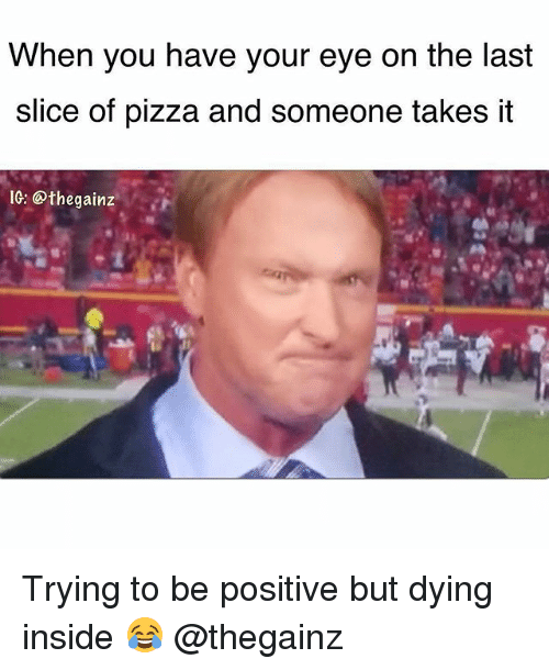 Trying To Be Positive: When you have your eye on the last  slice of pizza and someone takes it  IG: @thegainz Trying to be positive but dying inside 😂 @thegainz