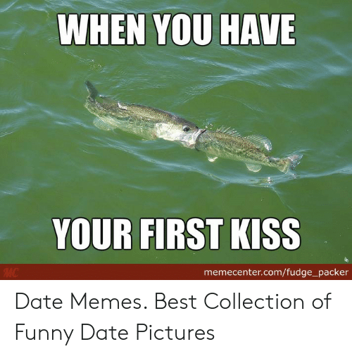 Funny Date: WHEN YOU HAVE  YOUR FIRST KISS  memecenter.com/fudge_packer Date Memes. Best Collection of Funny Date Pictures