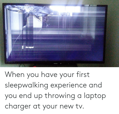 New Tv: When you have your first sleepwalking experience and you end up throwing a laptop charger at your new tv.