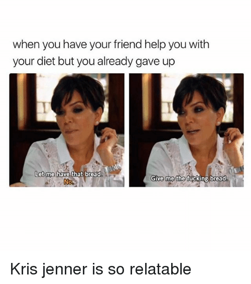 Fucking, Kris Jenner, and Girl: when you have your friend help you with  your diet but you already gave up  Let me have that bread.  Give me the fucking bread  No, Kris jenner is so relatable