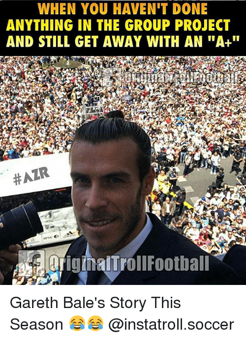 """Memes, Soccer, and Hair: WHEN YOU HAVEN'T DONE  ANYTHING IN THE GROUP PROJECT  AND STILL GET AWAY WITH AN """"A+""""  HAIR  originalTrollFootball Gareth Bale's Story This Season 😂😂 @instatroll.soccer"""