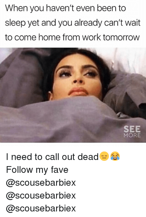 Funny, Work, and Fave: When you haven't even been to  sleep yet and you already can't wait  to come home from work tomorrow  SEE  MORE I need to call out dead😑😂 Follow my fave @scousebarbiex @scousebarbiex @scousebarbiex