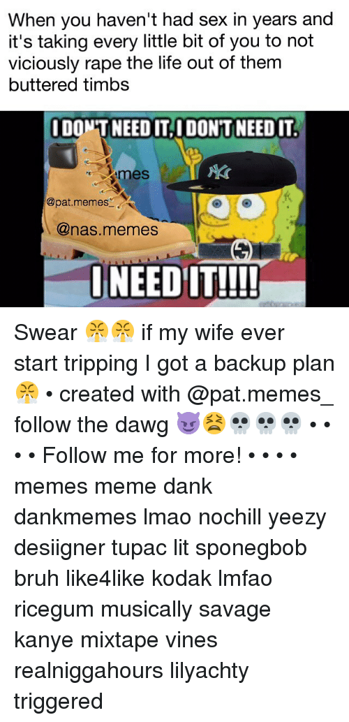 Pats Memes: When you haven't had sex in years and  it's taking every little bit of you to not  viciously rape the life out of them  buttered timbs  IDONTNEEDITAIDONTNEEDIT.  omes  @pat, memes  @nas memes  I NEED IT!!!! Swear 😤😤 if my wife ever start tripping I got a backup plan 😤 • created with @pat.memes_ follow the dawg 😈😫💀💀💀 • • • • Follow me for more! • • • • memes meme dank dankmemes lmao nochill yeezy desiigner tupac lit sponegbob bruh like4like kodak lmfao ricegum musically savage kanye mixtape vines realniggahours lilyachty triggered
