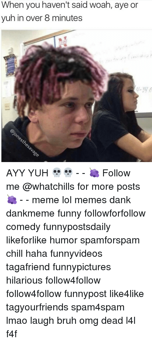 Memes, 🤖, and Ayy: When you haven't said woah, aye or  yuh in over 8 minutes AYY YUH 💀💀 - - 🍇 Follow me @whatchills for more posts 🍇 - - meme lol memes dank dankmeme funny followforfollow comedy funnypostsdaily likeforlike humor spamforspam chill haha funnyvideos tagafriend funnypictures hilarious follow4follow follow4follow funnypost like4like tagyourfriends spam4spam lmao laugh bruh omg dead l4l f4f