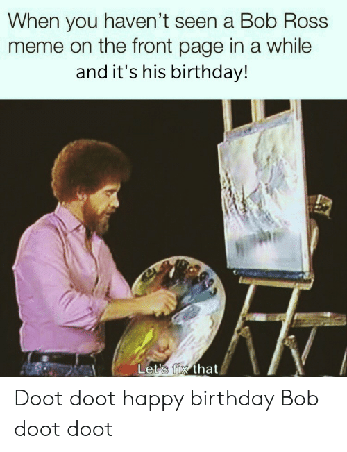 doot: When you haven't seen a Bob Ross  meme on the front page in a while  and it's his birthday!  Let's fix that Doot doot happy birthday Bob doot doot