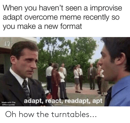 the office quotes: When you haven't seen a improvise  adapt overcome meme recently so  you make a new format  17  adapt, react, readapt, apt  Made with The  Office quotes Oh how the turntables...
