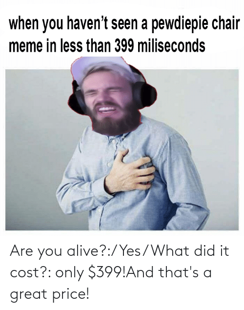 Chair Meme: when you haven't seen a pewdiepie chair  meme in less than 399 miliseconds Are you alive?:/ Yes/ What did it cost?: only $399!And that's a great price!