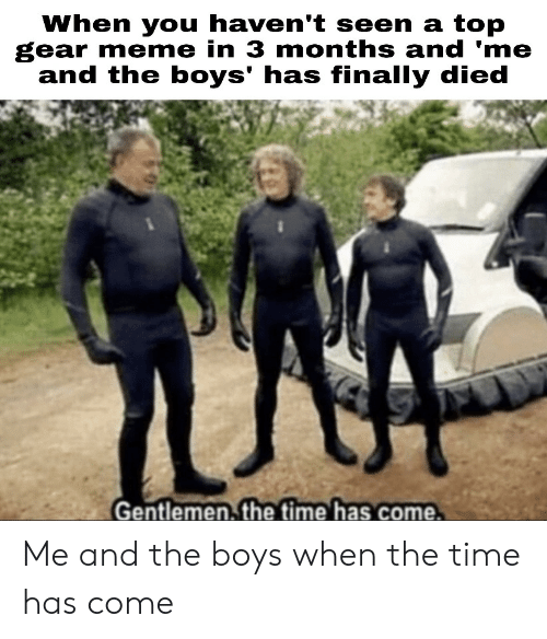 Top Gear: When you haven't seen a top  gear meme in 3 months and 'me  and the boys' has finally died  Gentlemen. the time has come. Me and the boys when the time has come
