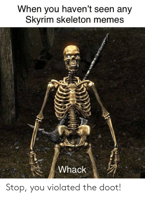 violated: When you haven't seen any  kyrim skeleton memes Stop, you violated the doot!
