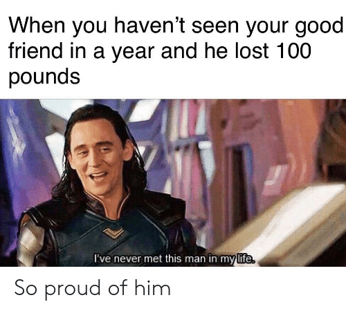 anaconda: When you haven't seen your good  friend in a year and he lost 100  pounds  l've never met this man in my  life So proud of him