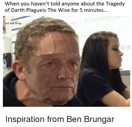 Jedi, Star Wars, and Darth: When you haven't told anyone about the Tragedy  of Darth Plagueis The Wise for 5 minutes...  Just Jedi Things Inspiration from Ben Brungar