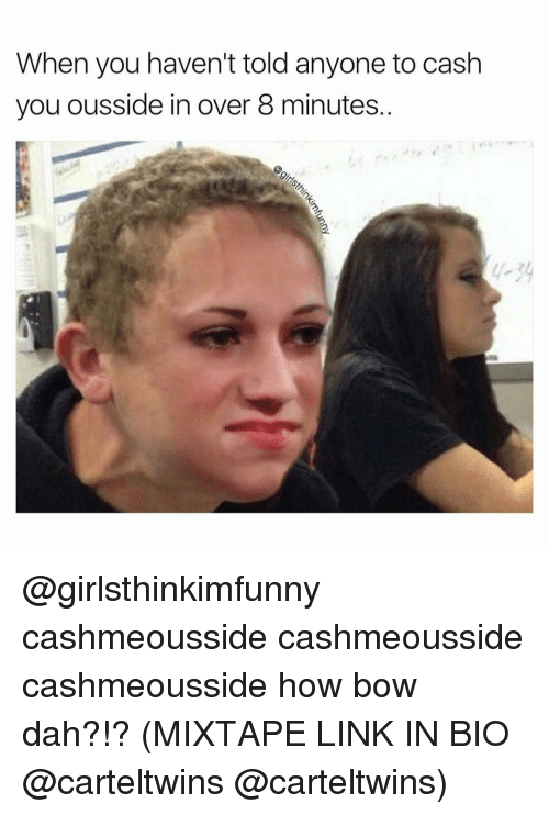 Cashmeousside: When you haven't told anyone to cash  you ousside in over 8 minutes @girlsthinkimfunny cashmeousside cashmeousside cashmeousside how bow dah?!? (MIXTAPE LINK IN BIO @carteltwins @carteltwins)