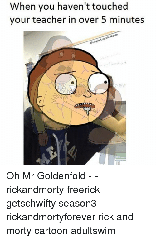 Memes, Rick and Morty, and Teacher: When you haven't touched  your teacher in over 5 minutes  esinghe.Snooate Monto Oh Mr Goldenfold - - rickandmorty freerick getschwifty season3 rickandmortyforever rick and morty cartoon adultswim