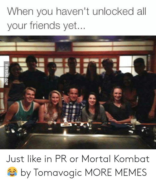 Mortal Kombat: When you haven't unlocked all  your friends yet. Just like in PR or Mortal Kombat 😂 by Tomavogic MORE MEMES