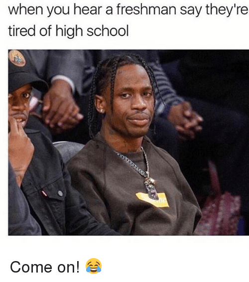 Memes, School, and 🤖: when you hear a freshman say they're  tired of high school Come on! 😂