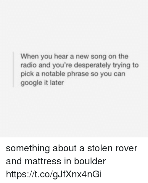Google, Memes, and Radio: When you hear a new song on the  radio and you're desperately trying to  pick a notable phrase so you can  google it later something about a stolen rover and mattress in boulder https://t.co/gJfXnx4nGi