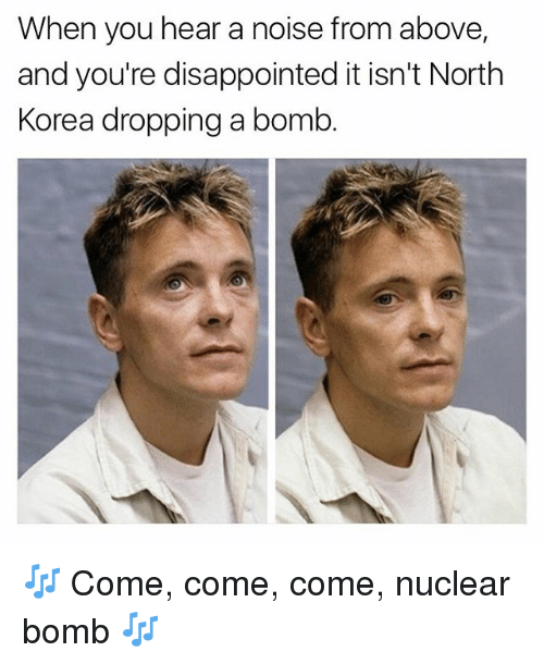 Disappointed, Memes, and North Korea: When you hear a noise from above,  and you're disappointed it isn't North  Korea dropping a bomb 🎶 Come, come, come, nuclear bomb 🎶