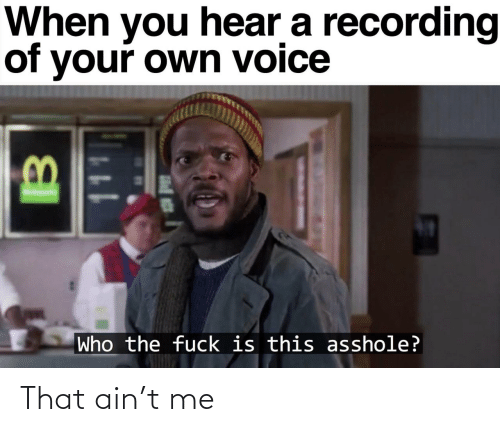 who the fuck: When you hear a recording  of your own voice  Who the fuck is this asshole? That ain't me