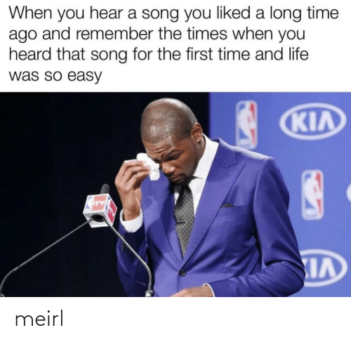 a long time: When you hear a song you liked a long time  ago and remember the times when you  heard that song for the first time and life  was so easy  KIA meirl