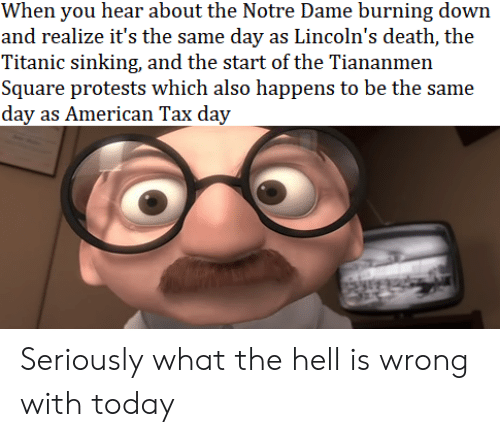 sinking: When you hear about the Notre Dame burning down  and realize it's the same day as Lincoln's death, the  Titanic sinking, and the start of the Tiananmen  Square protests which also happens to be the same  day as American Tax day Seriously what the hell is wrong with today