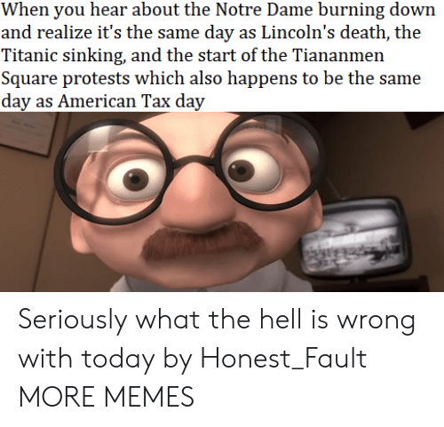 sinking: When you hear about the Notre Dame burning down  and realize it's the same day as Lincoln's death, the  Titanic sinking, and the start of the Tiananmen  Square protests which also happens to be the same  day as American Tax day Seriously what the hell is wrong with today by Honest_Fault MORE MEMES